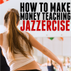 How to Make Money Teaching Jazzercise