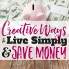 Creative Ways to Save Money: Live (Just a Bit) Simply & Save