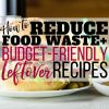 How to Reduce Food Waste (+ Budget-Friendly Leftover Recipes & Ideas!)