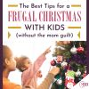 The Best Tips For A Frugal Christmas With Kids (Without The Mom Guilt).