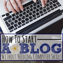 The Easiest Way To Start a Blog (When You Aren't a Computer Geek)