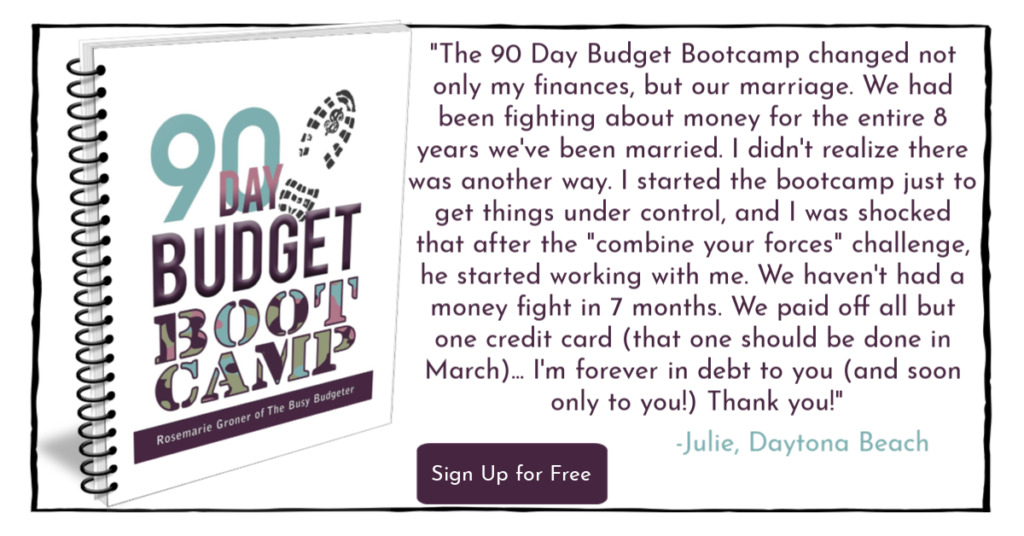 "Book cover for 90 Day Budget Boot Camp from The Busy Budgeter, Rosemarie Groner with a quote to the right stating, """"The 90 Day Budget Bootcamp changed not only my finances, but our marriage. We had been fighting about money for the entire 8 years we've been married. I didn't realize there was another way. I started the bootcamp just to get things under control, and I was shocked that after the ""combine your forces challenge"" he started working with me. We haven't had a money fight in 7 months. We paid off all but one credit card (that one should be done in March) and I can't believe that all of this came from a $7 workbook. I'm forever in debt to you (and soon only you!). Thank you."" - Julie, Daytona Beach"" and button on the middle bottom that says ""Sign Up for Free"""
