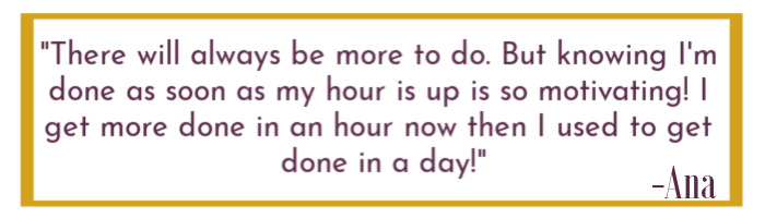 "Quoted text ""There will always be more to do. But knowing I'm done as soon as my hour is up is so motivating! I get more done in an hour now than I used to get done in a day!"""