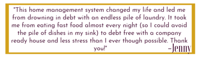 "Quoted text box that states ""This home management system changed my life and led me from drowning in debt with an endless pile of laundry. It took me from eating fast food almost every night (so I could avoid the pile of dishes in my sink) to debt free with a company ready house and less stress than I ever thought possible. Thank you. """