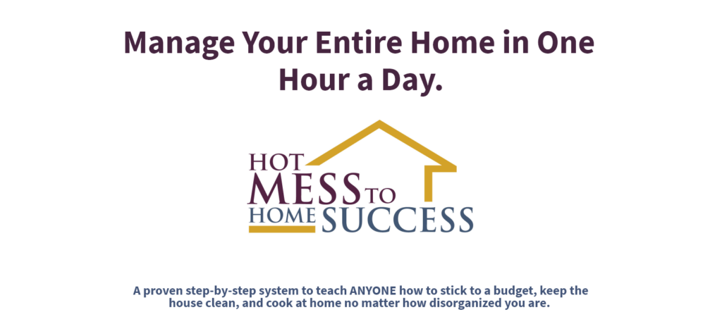 "Graphics that read ""Manage your entire home in one hour a day with Hot Mess to Home Success, a proven step by step system to teach anyone how to stick to a budget, keep the house clean, and cook at home no matter how disorganized you are."""